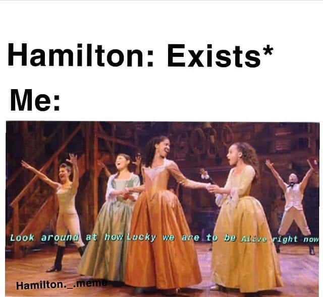 lucky to be alive right now Hamilton memes